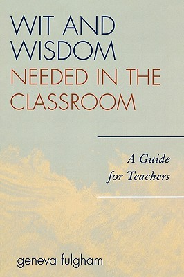 The Wit and Wisdom Needed in the Classroom: A Guide for Teachers  by  Geneva Fulgham