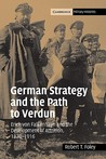 German Strategy and the Path to Verdun: Erich Von Falkenhayn and the Development of Attrition, 1870 1916