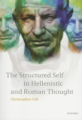 The Structured Self in Hellenistic and Roman Thought by Christopher Gill