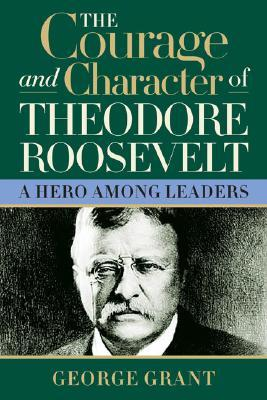 The Courage and Character of Theodore Roosevelt by George Grant