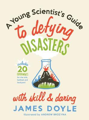 Young Scientist's Guide to Defying Disasters with Skill & Dar... by James Doyle