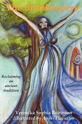The Birthkeepers ~ reclaiming an ancient tradition by Veronika Sophia Robinson