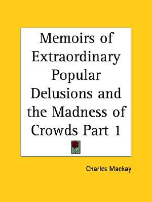 Extraordinary Popular Delusions and The Madness of Crowds, Volume 1