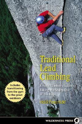 Traditional Lead Climbing: A Rock Climbers Guide to Taking the Sharp End of the Rope