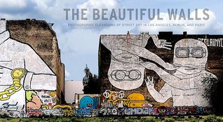 The Beautiful Walls: Photographic Elevations of Street Art in Los Angeles, Berlin, and Paris