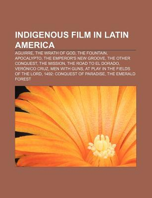 Indigenous Film in Latin America: Aguirre, the Wrath of God, the Fountain, Apocalypto, the Emperors New Groove, the Other Conquest Source Wikipedia