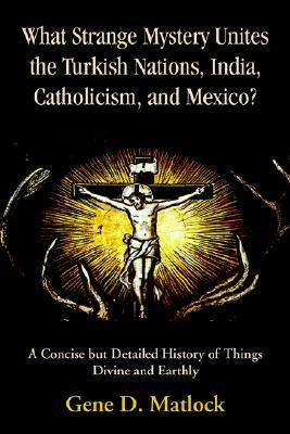 What Strange Mystery Unites the Turkish Nations, India, Catholicism, and Mexico?: A Concise But Detailed History of Things Divine and Earthly