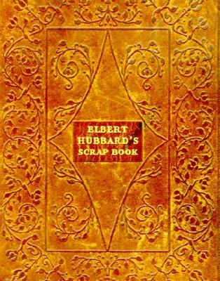 Elbert Hubbard's Scrap Book: Containing the Inspired and Inspiring Selections Gathered During a Life Time of Discriminating Reading for His Own Use