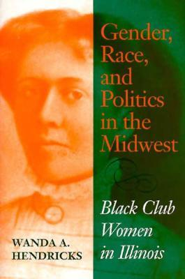 Gender, Race, and Politics in the Midwest by Wanda A. Hendricks