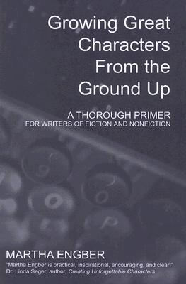 Growing Great Characters from the Ground Up by Martha Engber