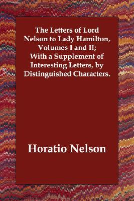 The Letters of Lord Nelson to Lady Hamilton, Volumes I and II; With a Supplement of Interesting Letters, by Distinguished Characters.