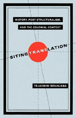 Siting Translation: History, Post-Structuralism, and the Colonial Context