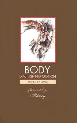 Body of Diminishing Motion: Poems and a Memoir