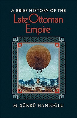 A Brief History of the Late Ottoman Empire by M. Şükrü Hanioğlu