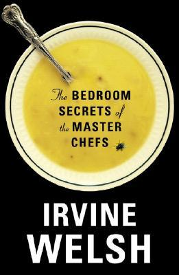 The Bedroom Secrets of the Master Chefs by Irvine Welsh