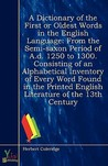 A Dictionary of the First or Oldest Words in the English Language from the Semi-Saxon Period of AD 1250 to 1300 Consisting of an Alphabetical Inventory...English Literature of the 13th Century