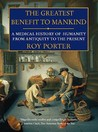 The Greatest Benefit To Mankind: A Medical History Of Humanity From Antiquity To The Present