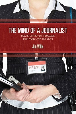 The Mind Of A Journalist: How Reporters View Themselves, Their World, And Their Craft