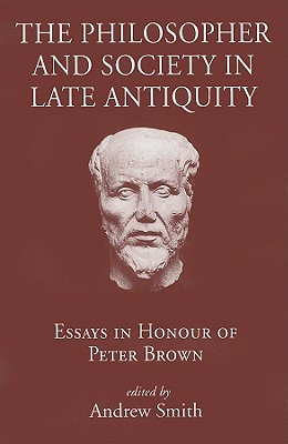 The Philosopher and Society in Late Antiquity: Essays in Honour of Peter Brown