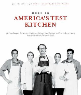 Here in America's Test Kitchen: All-New Recipes, Quick Tips, Equipment Ratings, Food Tastings, Brand Science Experiments from the Hit Public Television Show