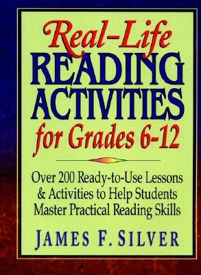 Real-Life Reading Activities for Grades 6-12: Over 200 Ready-To-Use Lessons and Activities to Help Students Master Practical Reading Skills  by  James F. Silver