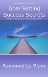 Goal Setting Success Secrets. How To Revitalize Your Life. by Raymond Philippe