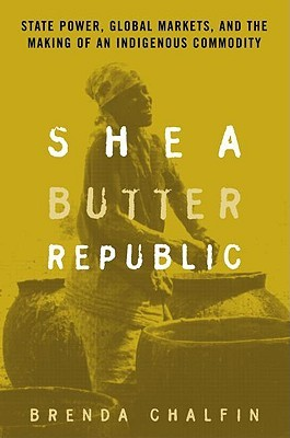 Shea Butter Republic: State Power, Global Markets, and the Making of an Indigenous Commodity