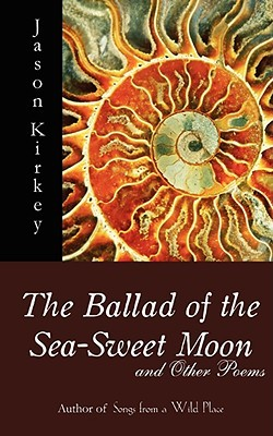 The Ballad of the Sea-Sweet Moon and Other Poems by Jason Kirkey
