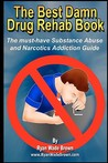 The Best Damn Drug Rehab Book - Black & White Edition: The Must-Have Substance Abuse and Narcotics Addiction Guide