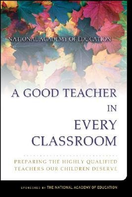 A Good Teacher in Every Classroom: Preparing the Highly Qualified Teachers Our Children Deserve