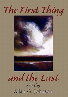 The First Thing and the Last by Allan G. Johnson