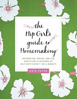 The Hip Girl's Guide to Homemaking by Kate Payne