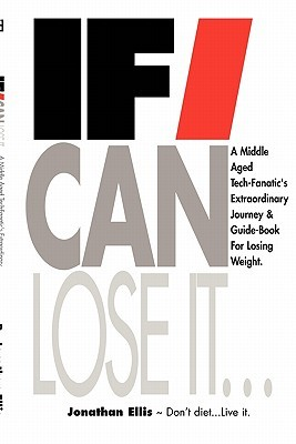 If I Can Lose It... a middle aged tech-fanatic's extraordinary journey & guidebook for losing weight