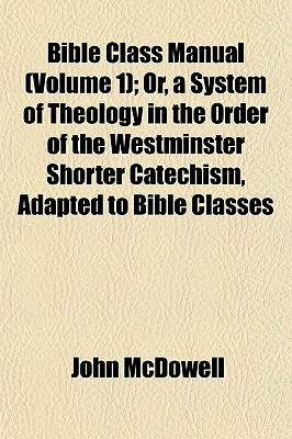 Bible Class Manual (Volume 1); Or, a System of Theology in the Order of the Westminster Shorter Catechism, Adapted to Bible Classes