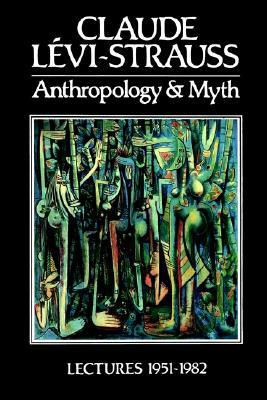 Anthropology And Myth: Lectures, 1951 1982