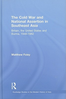The Cold War and National Assertion in Southeast Asia: Britain, the United States and Burma, 1948-62