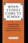 When Stories Come To School: Telling, Writing, & Performing Stories in the Early Childhood Classroom