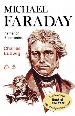 Michael Faraday, Father of Electronics by Charles Ludwig