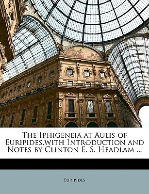 The Iphigeneia at Aulis of Euripides, with Introduction and N... by Euripides