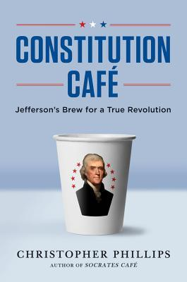 Constitution Cafe: Jefferson's Brew for a True Revolution: Jefferson's Brew for a True Revolution