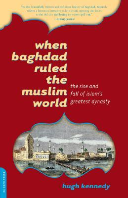 When Baghdad Ruled the Muslim World: The Rise and Fall of Islam&#39;s Greatest Dynasty