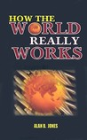 How the World Really Works: Alan B Jones
