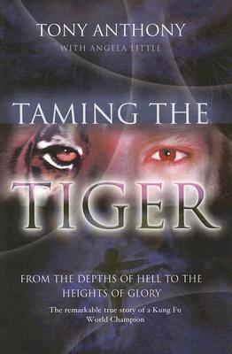 Taming the Tiger from the Depths of Hell to the Heights of Glory by Tony Anthony