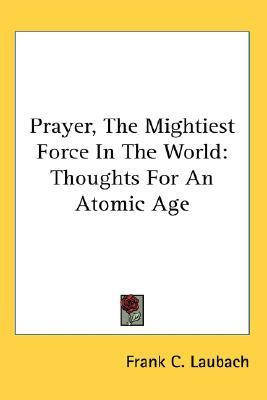 Prayer, the Mightiest Force in the World by Frank C. Laubach