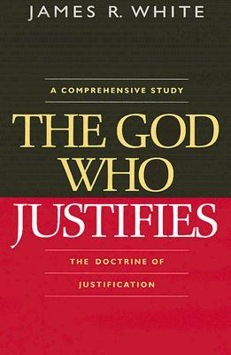 The God Who Justifies: A Comprehensive Study of the Doctrine of Justification