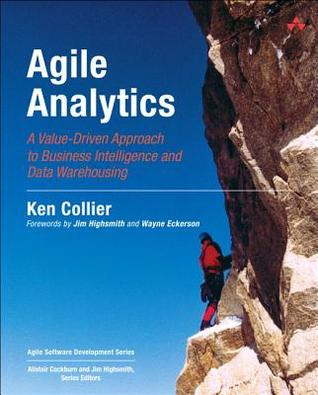 Agile Analytics: A Value-Driven Approach to Business Intelligence and Data Warehousing: Delivering the Promise of Business Intelligence (Agile Software Development)