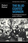 The Blue-Coated Worker: A Sociological Study of Police Unionism