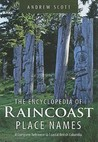 The Encyclopedia of Raincoast Place Names: A Complete Reference to Coastal British Columbia