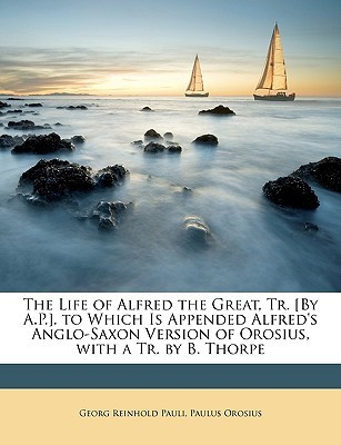 The Life of Alfred the Great, Tr. [By A.P.]. to Which Is Appended Alfred
