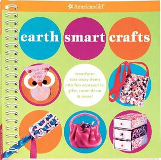 Earth Smart Crafts: Transform Toss-Away Items Into Fun Accessories, Gifts, Room Decor & More!